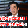 安倍晋三の足にはGPSが取り付けられている!?日本の犯罪者たちもロックオン状態なのか!?そうであってほしい!