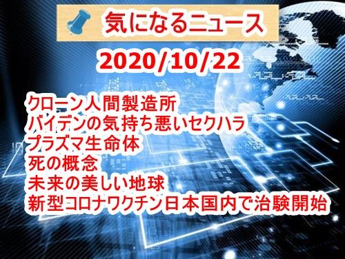 気になるニュース(2020/10/22)・クローン人間製造所・バイデンの気持ち悪いセクハラ・プラズマ生命体・死の概念・ファイザーが日本国内で新型コロナワクチン治験開始