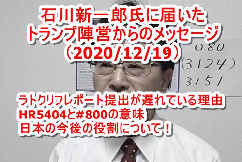 石川新一郎氏に届いたトランプ陣営からのメッセージ(6回目 2020/12/19) ラトクリフ国家情報長官のレポート提出が遅れている理由 HR5404と#800の意味 日本の今後の役割について!