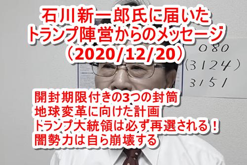 石川新一郎氏に届いたトランプ陣営からのメッセージ(7回目 2020/12/20) 3つの封筒! 地球変革に向けた大きな計画が予定されている! トランプ大統領は必ず再選される! 闇勢力は自ら崩壊する!