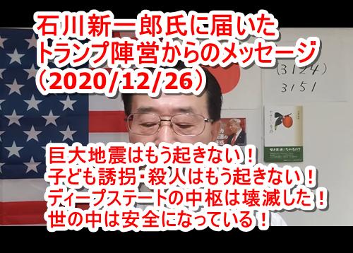 石川新一郎氏に届いたトランプ陣営からのメッセージ(11回目 2020/12/26) ・巨大地震はもう起きない! ・世界的犯罪であった子ども殺人はもう起きない! ・ディープステートの中枢は壊滅した! ・世の中は安全になっている! ・国際的子ども殺人犯罪に関する過去記事リンク